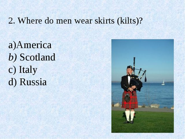 2. Where do men wear skirts (kilts)? a)America b) Scotland c) Italy d) Russia
