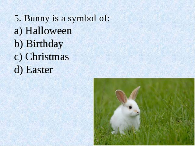 5. Bunny is a symbol of: a) Halloween b) Birthday c) Christmas d) Easter