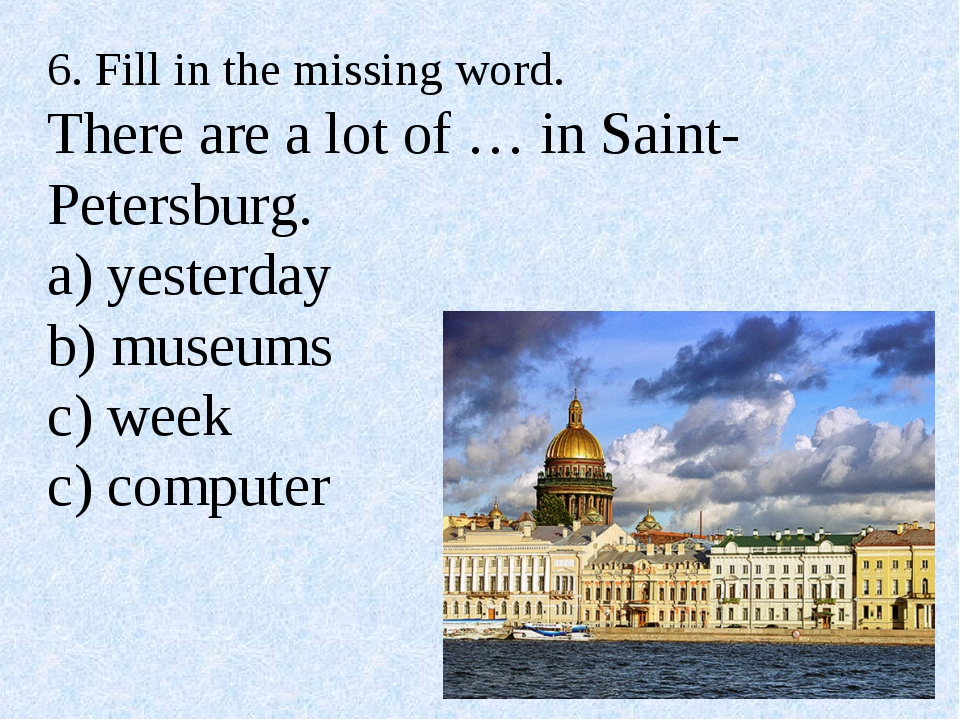 6. Fill in the missing word. There are a lot of … in Saint-Petersburg. a) yes...