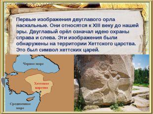 Первые изображения двуглавого орла наскальные. Они относятся к XIII веку до