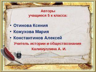 Авторы учащиеся 5 к класса: Отинова Ксения Кожухова Мария Константинов Алексе