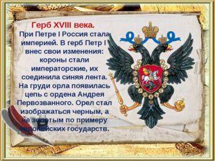 Герб XVIII века. При Петре I Россия стала империей. В герб Петр I внес свои
