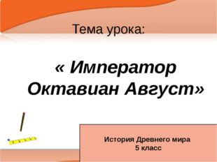 Тема урока: « Император Октавиан Август» История Древнего мира 5 класс