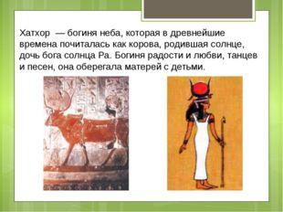 Хатхор — богиня неба, которая в древнейшие времена почиталась как корова, ро
