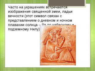 Часто на украшениях встречаются изображения священной змеи, ладьи вечности (э