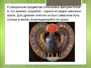 К священным предметам относились фигурки богов и, что важнее, скарабея – одно