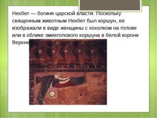 Нехбет — богиня царской власти. Поскольку священным животным Нехбет был коршу