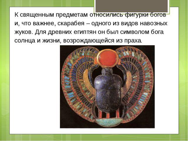 К священным предметам относились фигурки богов и, что важнее, скарабея – одно...