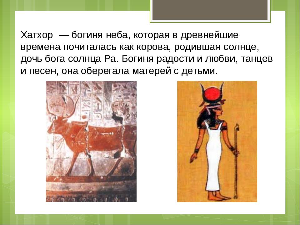 Хатхор — богиня неба, которая в древнейшие времена почиталась как корова, ро...