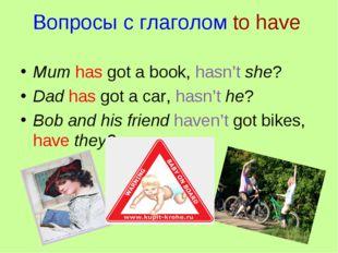 Вопросы с глаголом to have Mum has got a book, hasn't she? Dad has got a car,