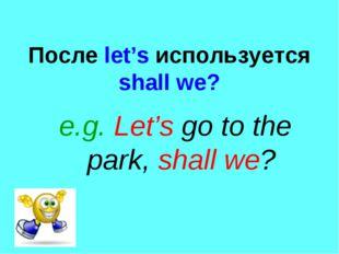 После let's используется shall we? e.g. Let's go to the park, shall we?