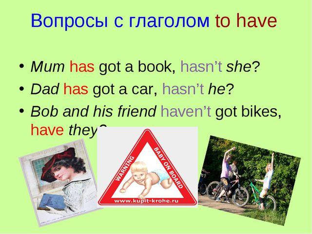 Вопросы с глаголом to have Mum has got a book, hasn't she? Dad has got a car,...