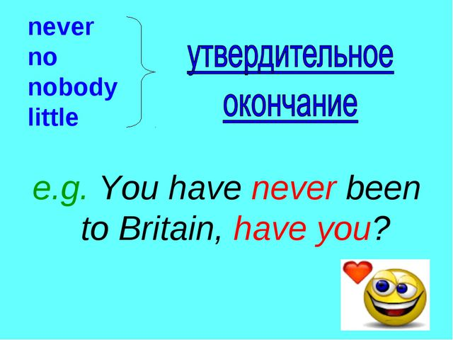 never no nobody little e.g. You have never been to Britain, have you?