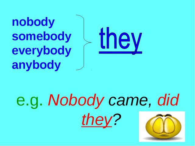 nobody somebody everybody anybody e.g. Nobody came, did they?