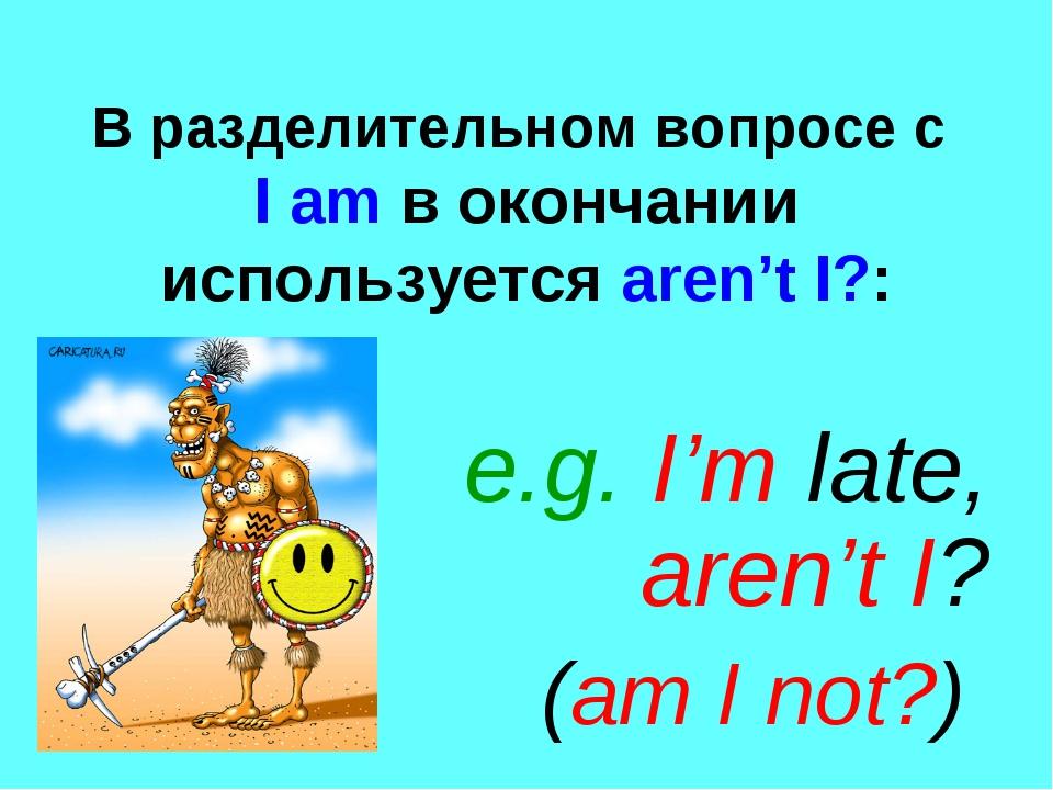 В разделительном вопросе с I am в окончании используется aren't I?: e.g. I'm...