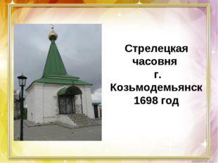 Стрелецкая часовня г. Козьмодемьянск 1698 год