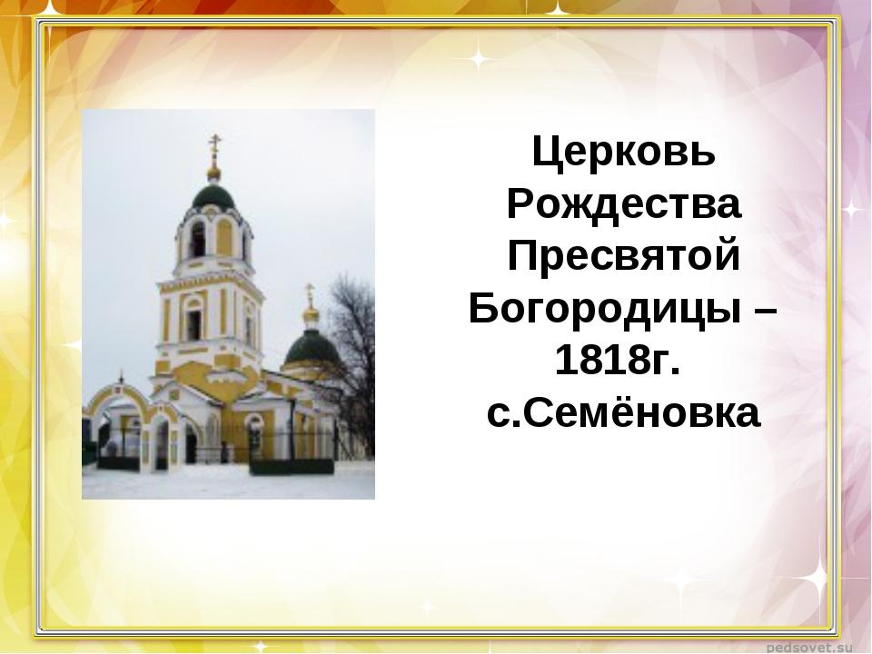 Церковь Рождества Пресвятой Богородицы – 1818г. с.Семёновка