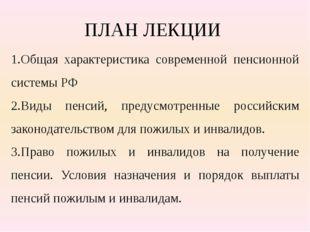 ПЛАН ЛЕКЦИИ 1.Общая характеристика современной пенсионной системы РФ 2.Виды п