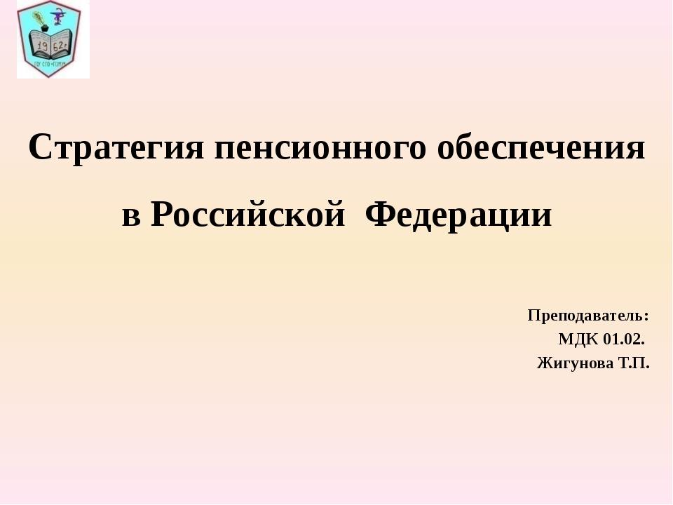 Стратегия пенсионного обеспечения в Российской Федерации Преподаватель: МДК...