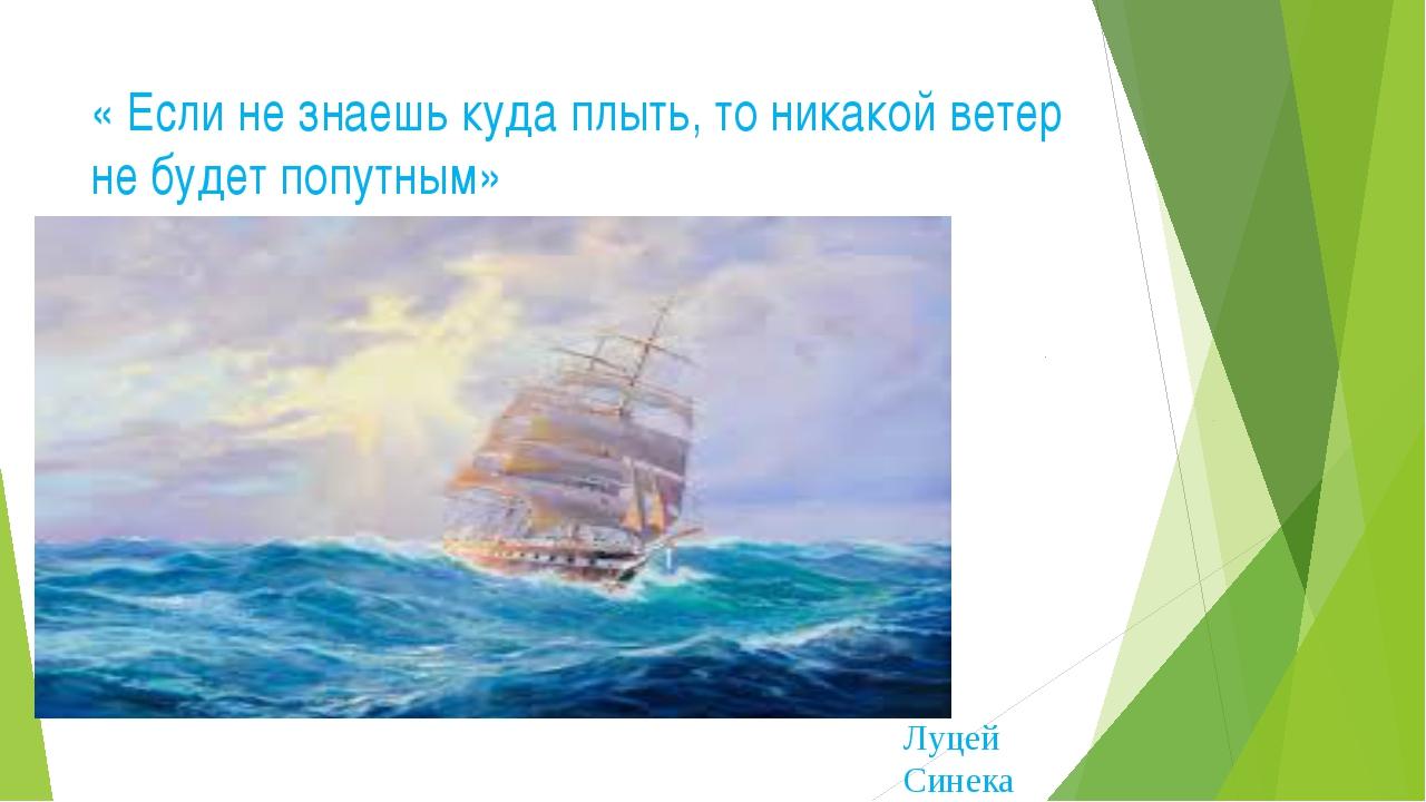 « Если не знаешь куда плыть, то никакой ветер не будет попутным» Луцей Синека