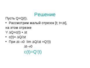 Решение Пусть Q=Q(t). Рассмотрим малый отрезок [t; t+t], на этом отрезке Q=