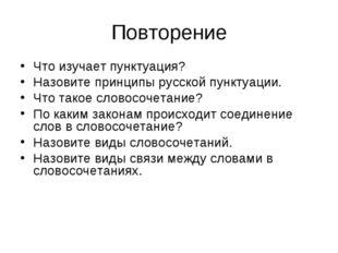 Повторение Что изучает пунктуация? Назовите принципы русской пунктуации. Что