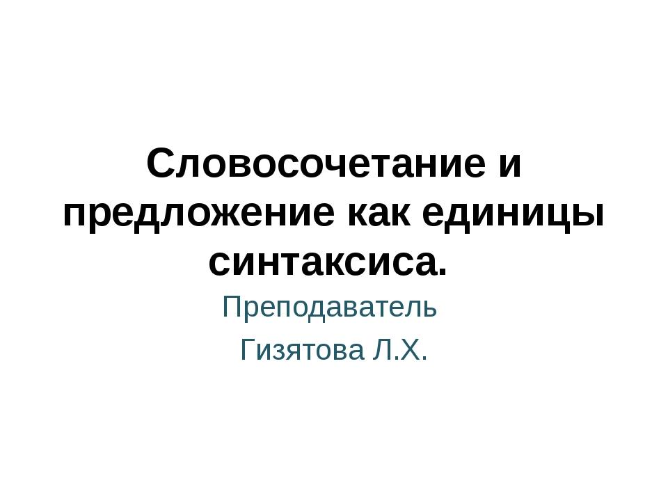 Преподаватель Гизятова Л.Х. Словосочетание и предложение как единицы синтакси...
