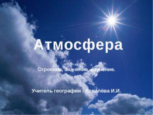 Строение, значение, изучение. Учитель географии : Ковалёва И.И. Атмосфера