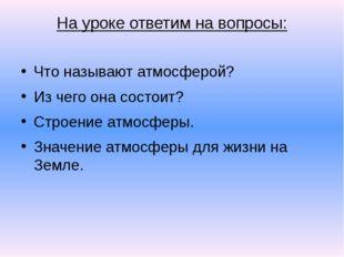 На уроке ответим на вопросы: Что называют атмосферой? Из чего она состоит? Ст