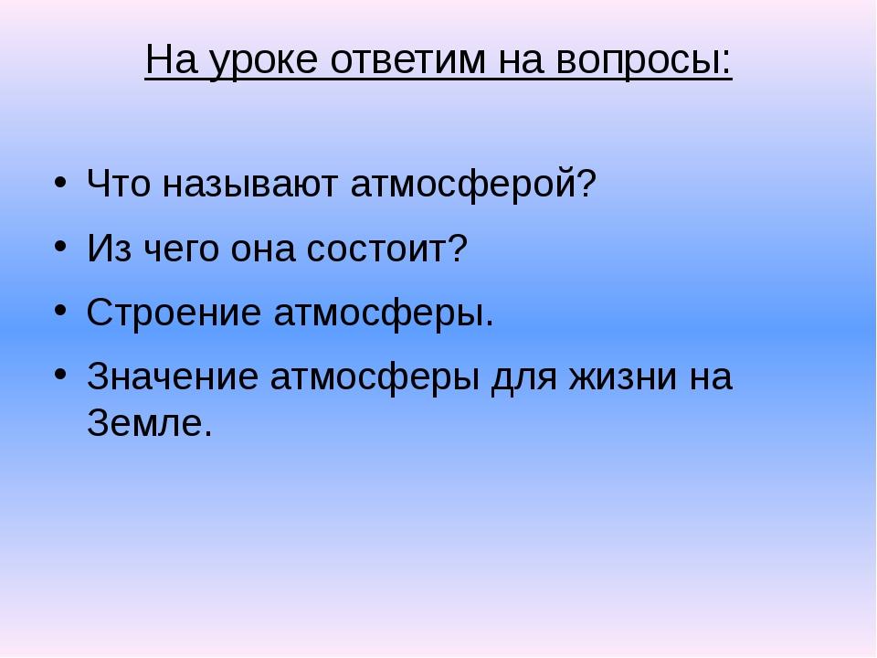На уроке ответим на вопросы: Что называют атмосферой? Из чего она состоит? Ст...