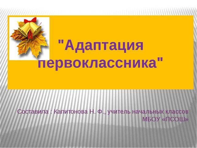 """Составила : Капитонова Н. Ф., учитель начальных классов МБОУ «ПСОШ» """"Адаптаци..."""