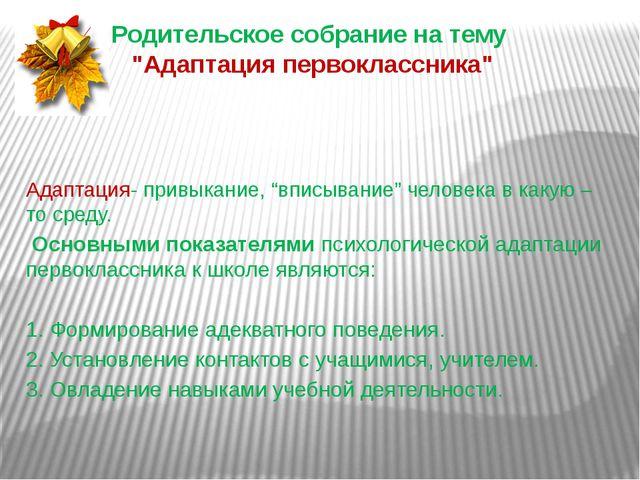"""Родительское собрание на тему """"Адаптация первоклассника"""" Адаптация- привыкани..."""