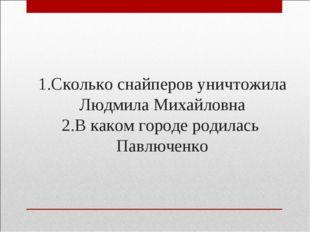 1.Сколько снайперов уничтожила Людмила Михайловна 2.В каком городе родилась П