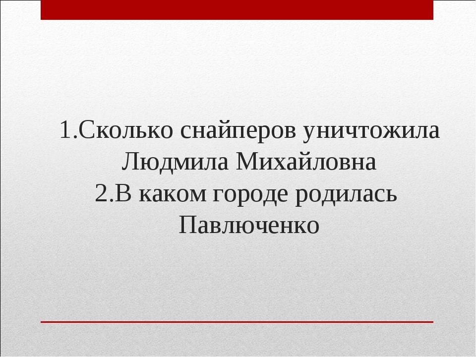 1.Сколько снайперов уничтожила Людмила Михайловна 2.В каком городе родилась П...