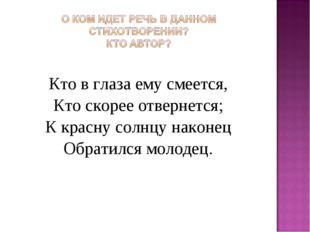 Кто в глаза ему смеется, Кто скорее отвернется; К красну солнцу наконец Обрат