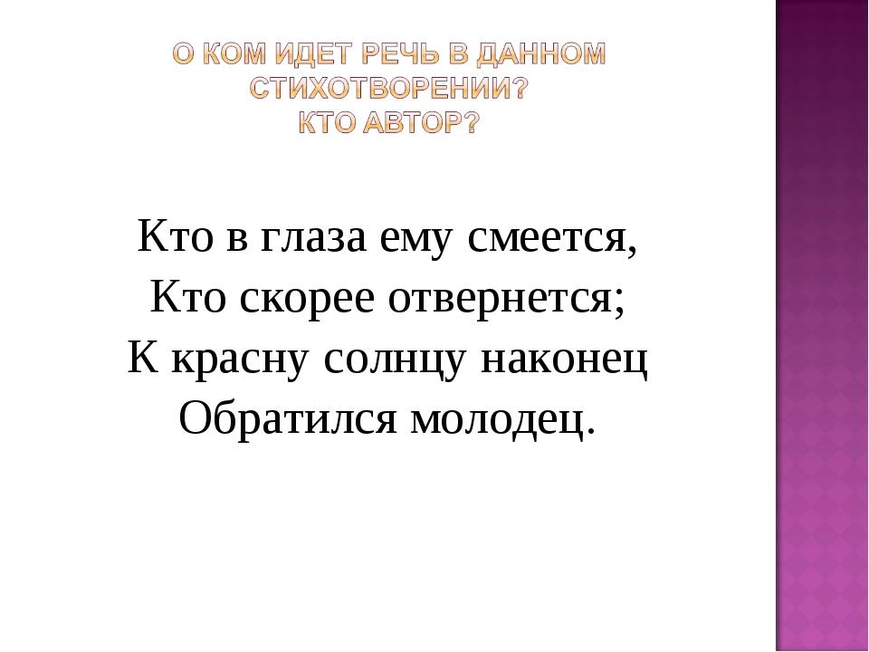 Кто в глаза ему смеется, Кто скорее отвернется; К красну солнцу наконец Обрат...