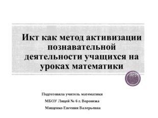 Подготовила учитель математики МБОУ Лицей № 6 г. Воронежа Мищенко Евгения Вал