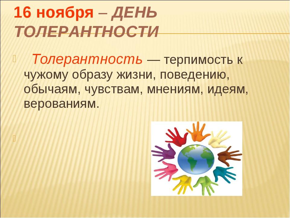Толерантность— терпимость к чужому образу жизни, поведению, обычаям, чувств...