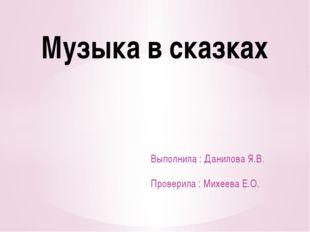 Выполнила : Данилова Я.В. Проверила : Михеева Е.О. Музыка в сказках