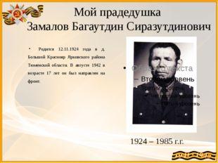Мой прадедушка Замалов Багаутдин Сиразутдинович Родился 12.11.1924 года в д.