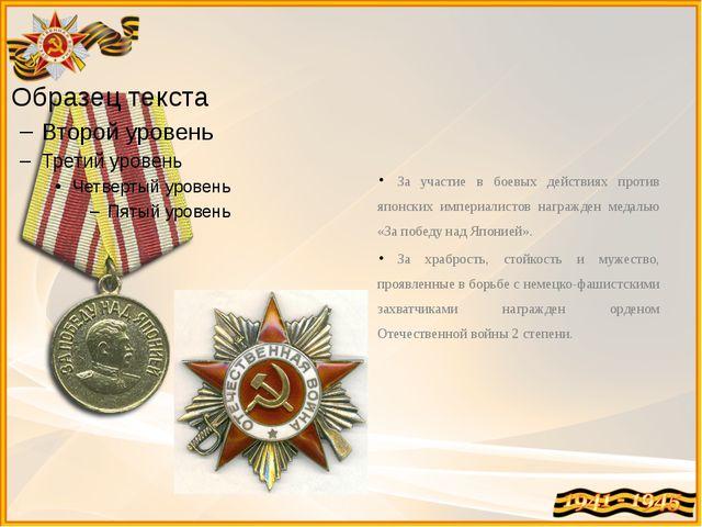 За участие в боевых действиях против японских империалистов награжден медалью...