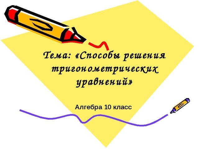 Алгебра 10 класс Тема: «Способы решения тригонометрических уравнений»