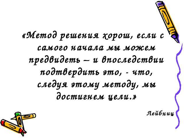 Лейбниц «Метод решения хорош, если с самого начала мы можем предвидеть – и вп...