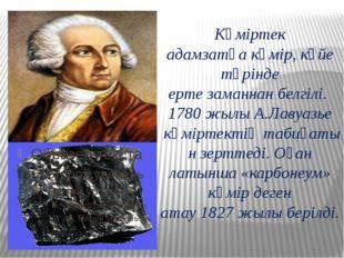Көміртек адамзатқакөмір, күйе түрінде ертезаманнанбелгілі. 1780жылыА.Ла
