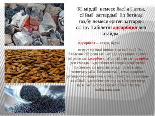 Адсорбент – газды, буды немесе ерітінді ішіндегі затты өзінің бет қабатына с