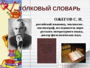 ТОЛКОВЫЙ СЛОВАРЬ ОЖЕГОВ С. И. российский языковед, лексиколог, лексикограф,