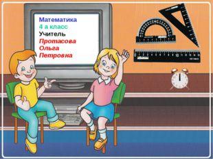 Математика 4 а класс Учитель Протасова Ольга Петровна