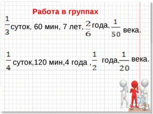 Работа в группах суток, 60 мин, 7 лет, года, века. суток,120 мин,4 года , год