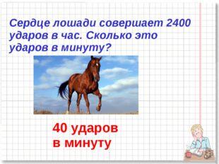 Сердце лошади совершает 2400 ударов в час. Сколько это ударов в минуту? 40 уд