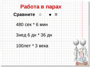 Сравните ˂ ˃ = 480 сек * 6 мин 3нед 6 дн * 36 дн 100лет * 3 века Работа в